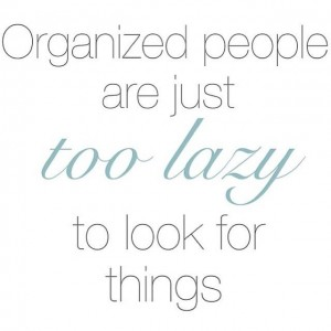 Organized People are just too lazy