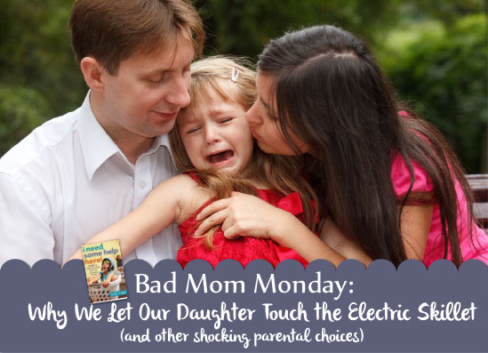 Bad Mom Monday: Why We Let Our Daughter Touch the Electric Skillet (and other shocking parental choices)