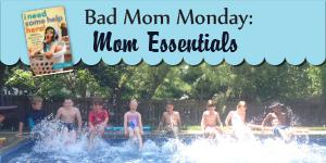 Bad Mom Monday: Mom Essentials