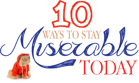 10 Ways to Stay Miserable Today