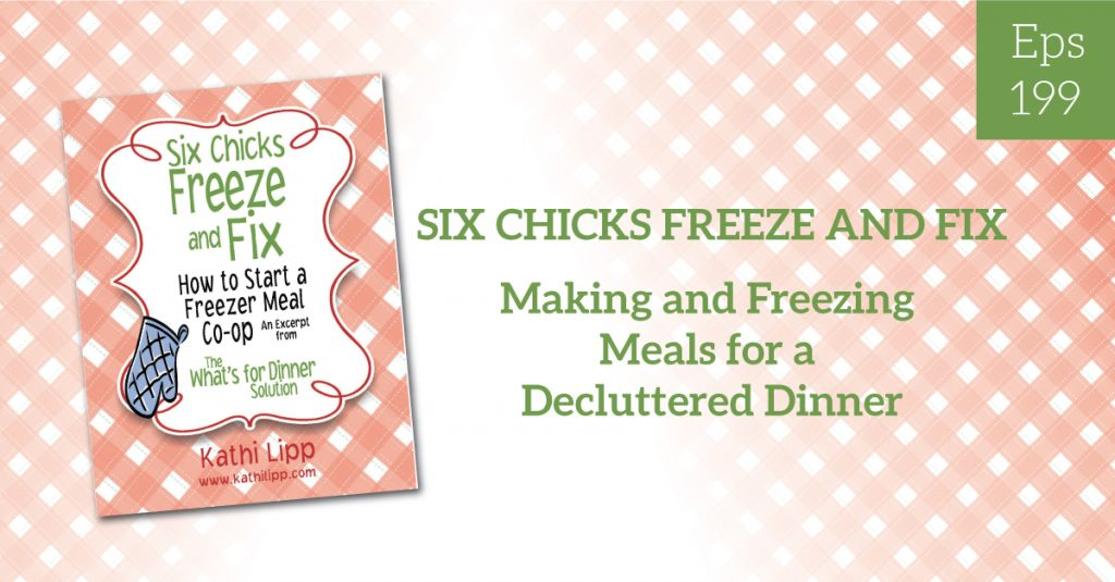 Episode #199-Six Chicks Freeze and Fix-Making and Freezing Meals for a Decluttered Dinner