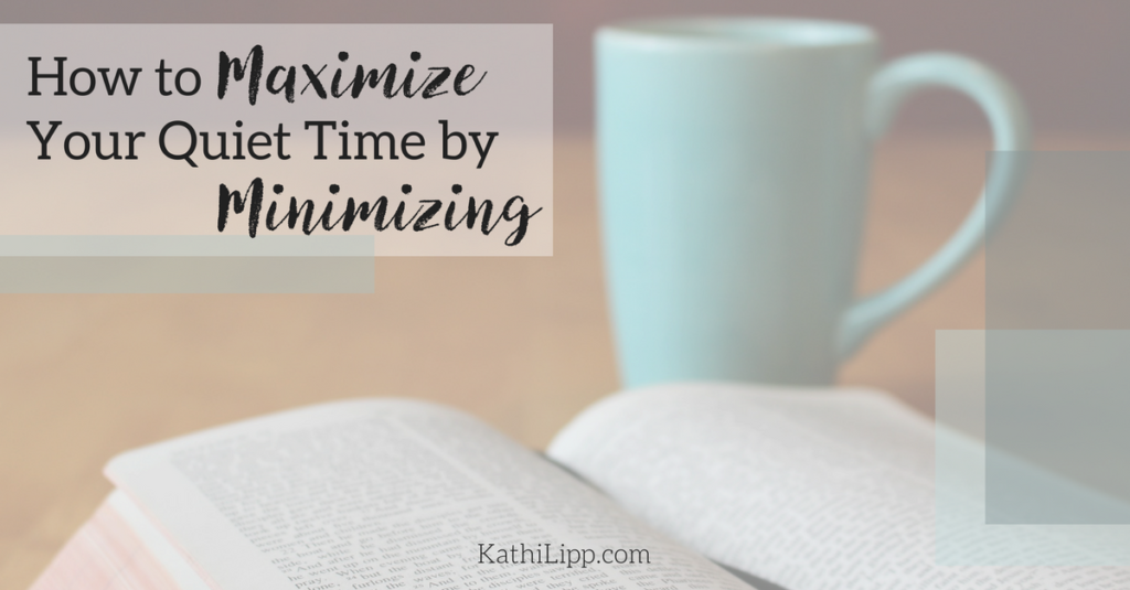 Maximize Your Quiet Times By Minimizing