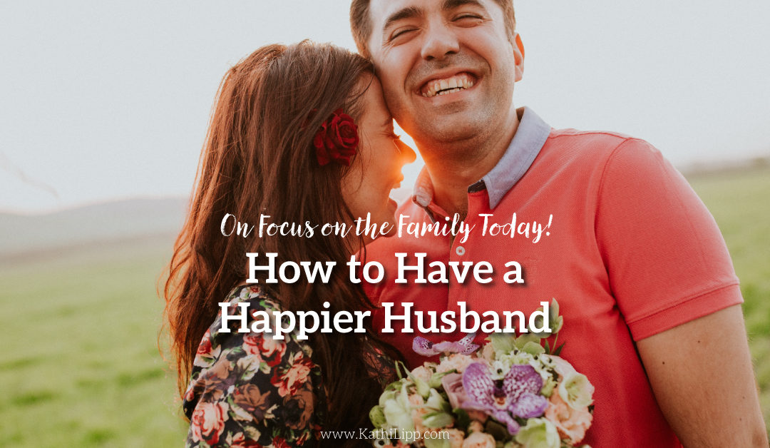How to Have a Happier Husband on Focus on the Family Today!