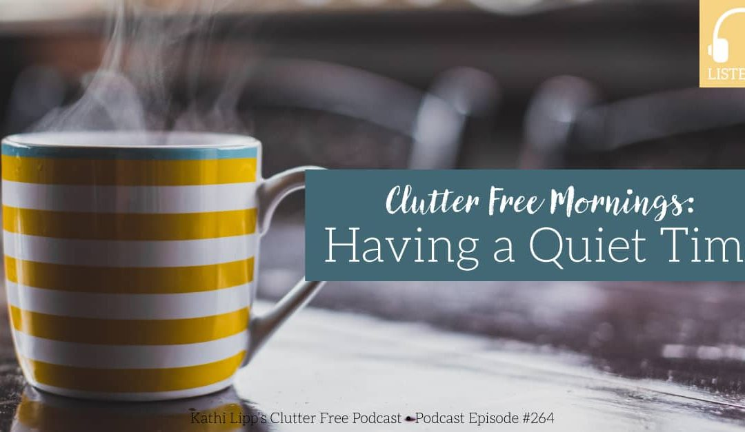 Eps 264 Clutter Free Morning: Can I Actually Have Quiet Time