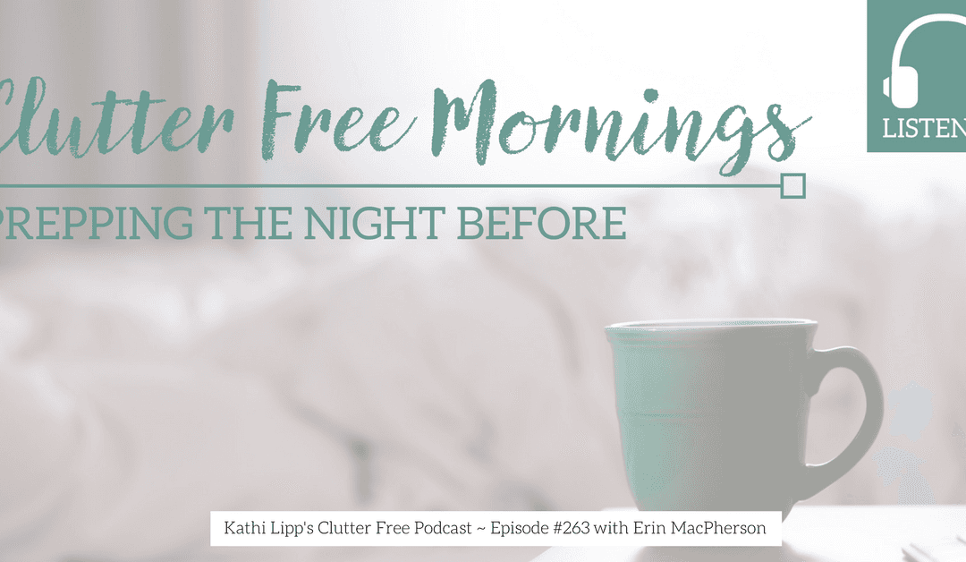 Eps #263: Have Clutter Free Mornings by Prepping the Night Before