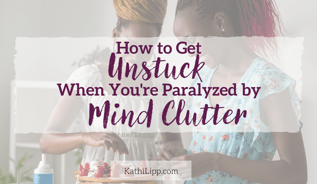 How To Get Unstuck When You're Paralyzed By Mind Clutter
