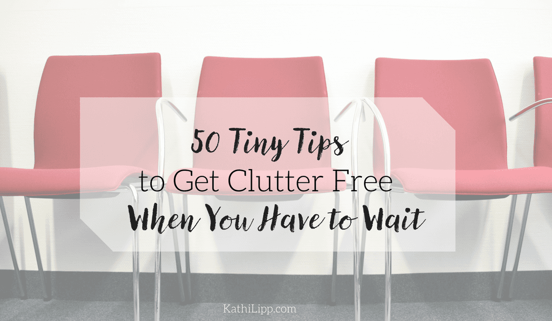 50 Tiny Tips to Get Clutter Free When You Have to Wait
