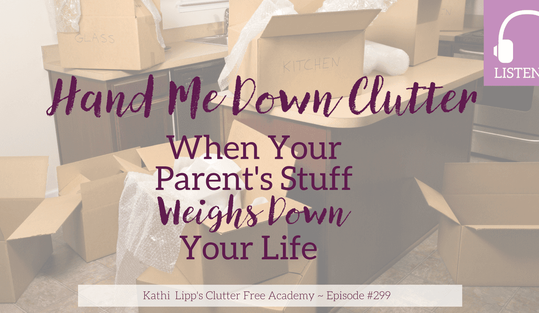 Episode #299 Hand Me Down Clutter