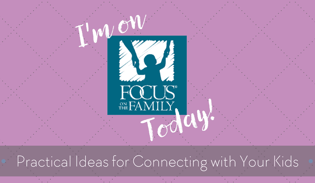 Practical Ideas for Connecting with Your Kids on Focus on the Family Today!
