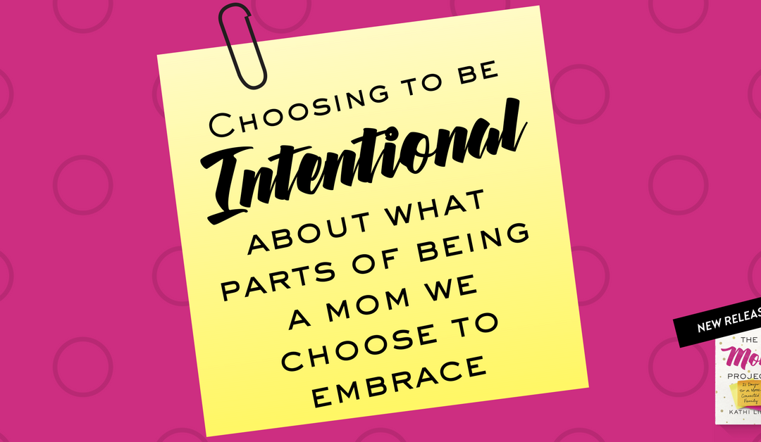 Choosing to Be Intentional About What Parts of Being A Mom We Choose to Embrace