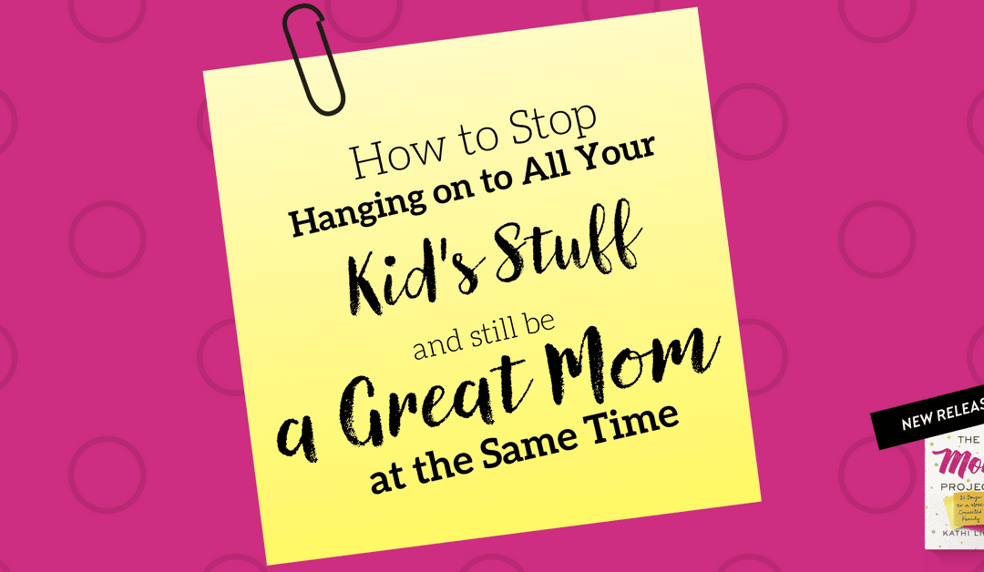 How To Stop Hanging On To All Your Kid's Stuff and Still Be a Great Mom at the Same Time