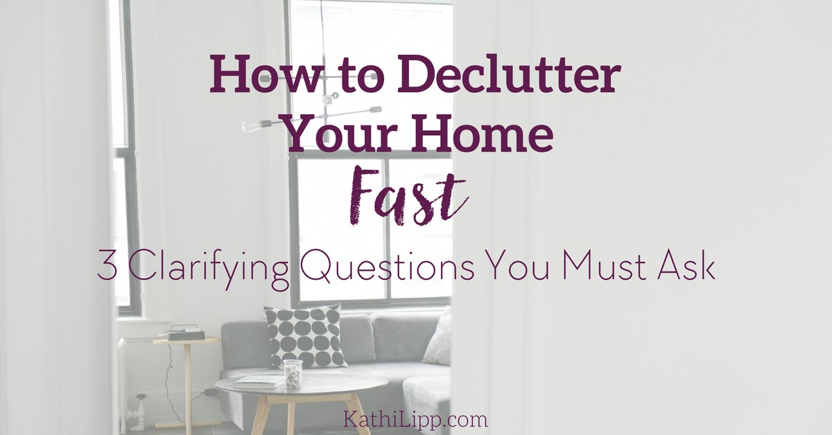 how to declutter your home fast 3 questions you must ask