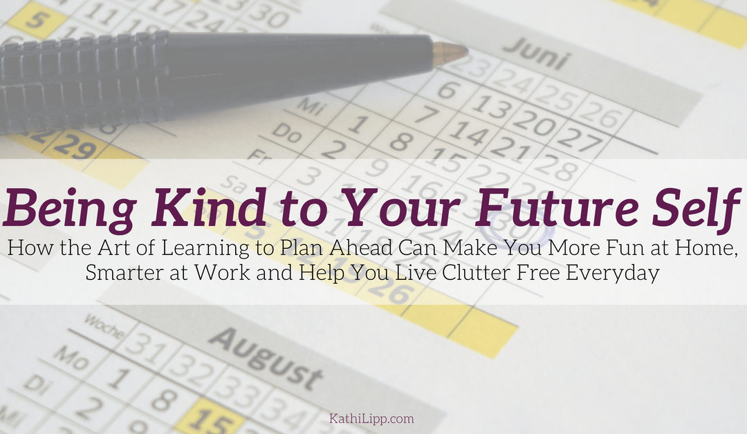 Being Kind to Your Future Self How the Art of Learning to Plan Ahead by a Whole Month Can Make You More Fun at Home, Smarter at Work and Help You Live Clutter Free Everyday