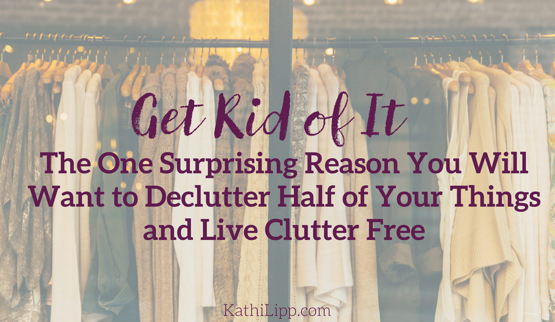 Get Rid of It: The One Surprising Reason You Will Want to Declutter Half of Your Things and Live Clutter Free