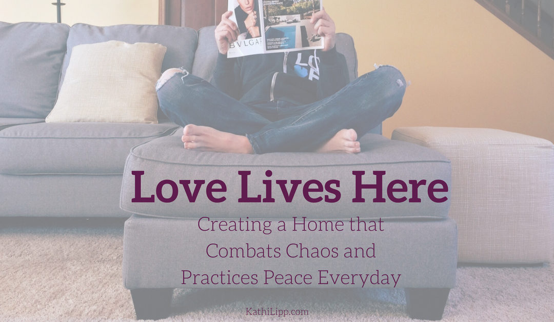 Love Lives Here: Creating a Home that Combats Chaos and Practices Peace Everyday