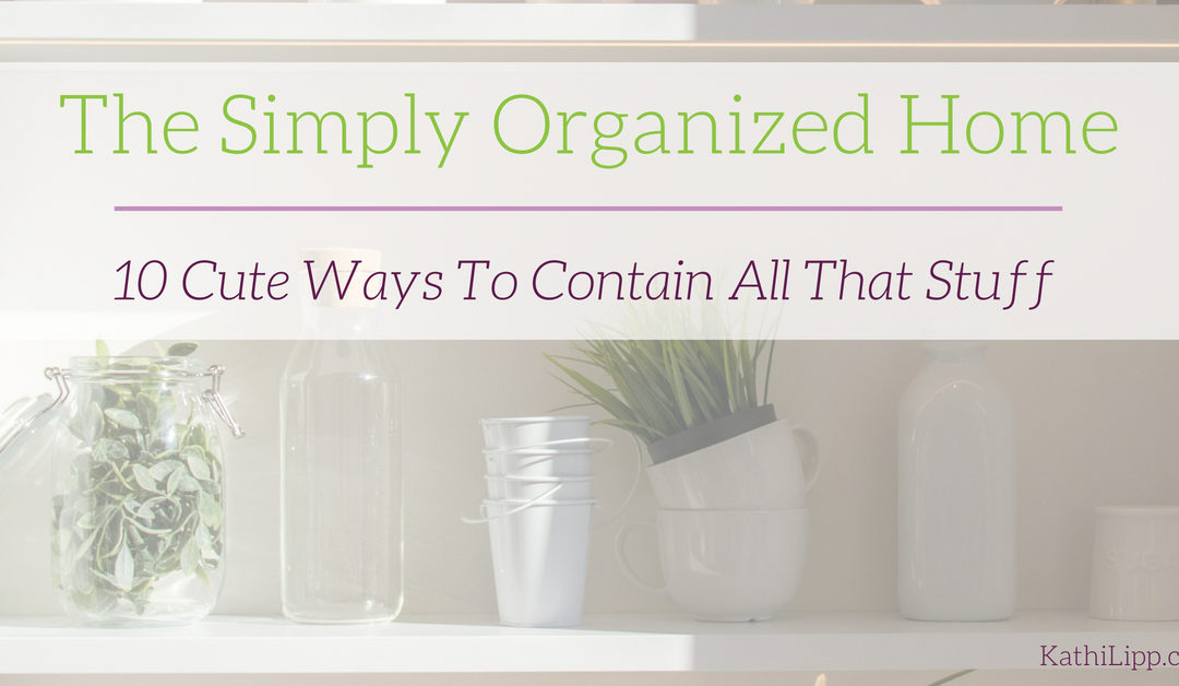 The Simply Organized Home – 10 Cute Ways to Contain All that Stuff