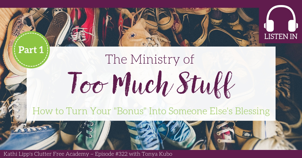 "#322 The Ministry of Too Much Stuff: How to Turn Your ""Bonus"" items into Someone else's Blessing Part 1 with Tonya Kubo"