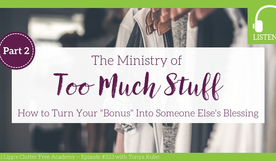 "#323 The Ministry of Too Much Stuff: How to Turn Your ""Bonus"" Items into Someone Else's Blessing Part 2 with Tonya Kubo"
