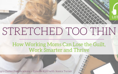 #330 Stretched Too Thin: How Working Moms Can Lose the Guilt, Work Smarter and Thrive with Jessica Turner