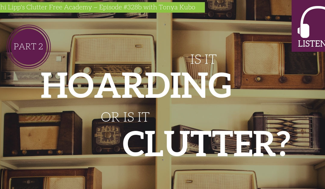 #328B Is it Hoarding or is it Clutter? – Part 2 with Tonya Kubo