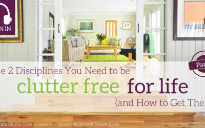 #335 The 2 Disciplines You Need to be Clutter-Free for Life (and how to get them) Part 1 w/ Tonya Kubo