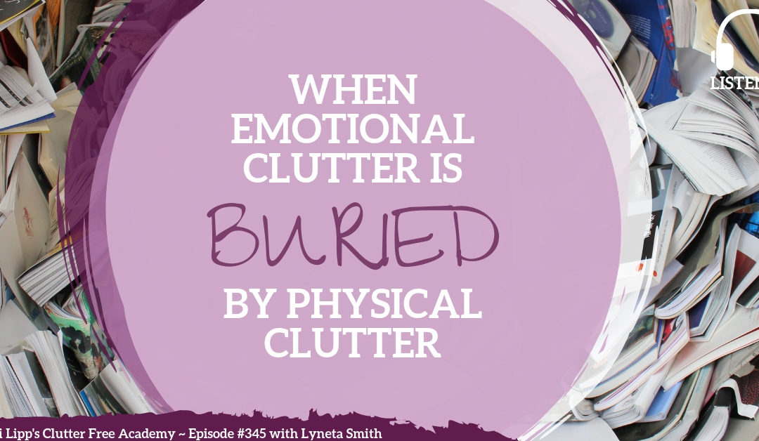 #345 When Emotional Clutter is Buried by Physical Clutter with Lyneta Smith