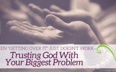 "When ""Getting Over It"" Just Doesn't Work – Trusting God with Your Biggest Problem"