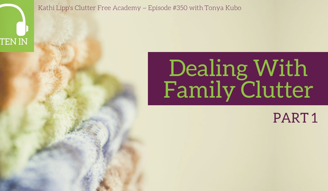 #350 Dealing with Family Clutter Part 1 with Tonya Kubo