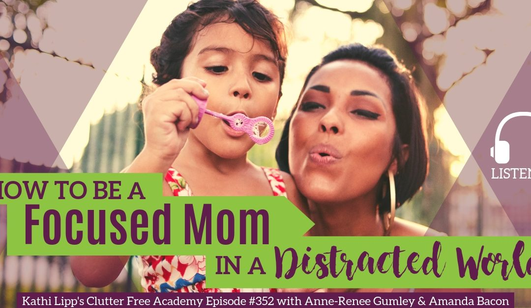 #352 How to be a Focused Mom in a Distracted World with Anne-Renee Gumley and Amanda Bacon