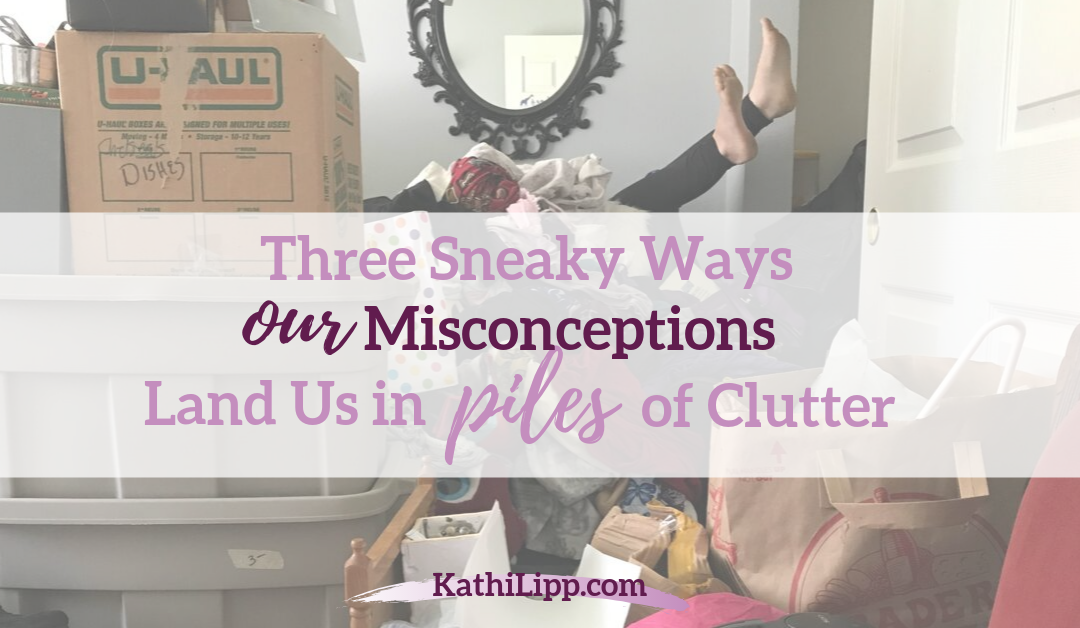 Three Sneaky Ways Our Misconceptions Land Us in Piles of Clutter