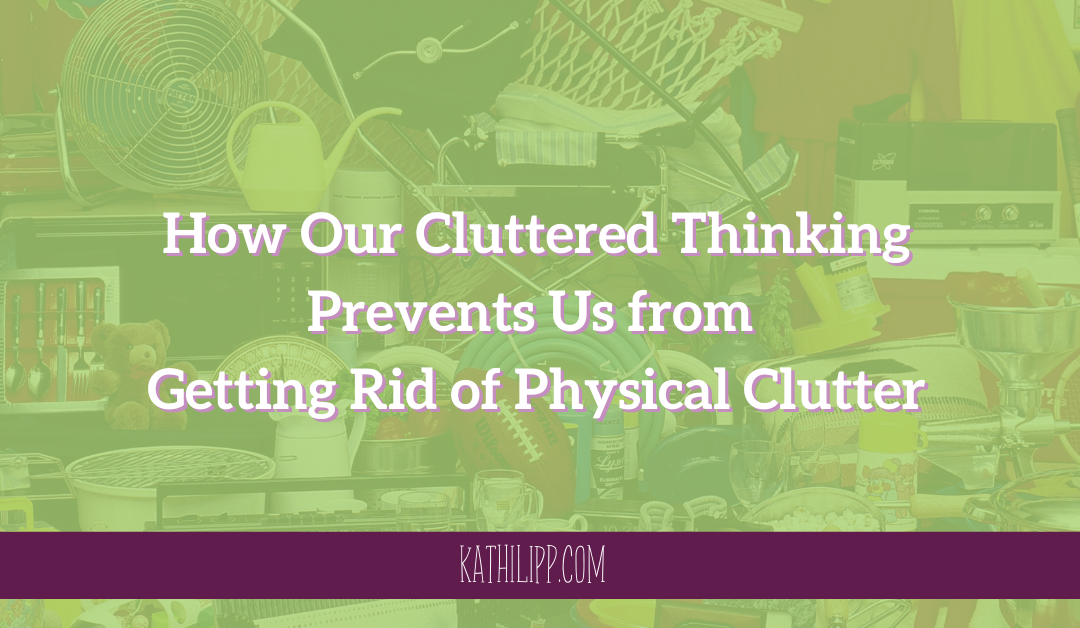 How Our Cluttered Thinking Prevents Us from Getting Rid of Physical Clutter