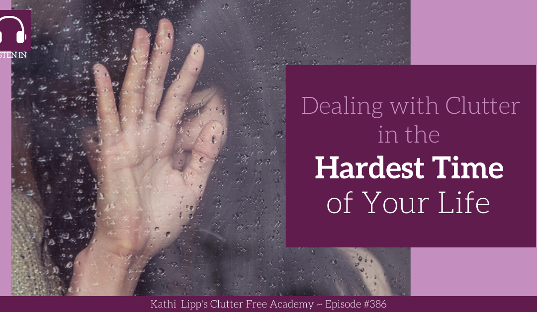 #386: Dealing with Clutter in the Hardest Time of Your Life