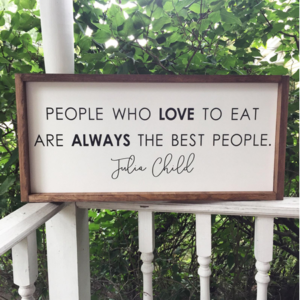 """People who love to eat are always the best people."" Julia Child"