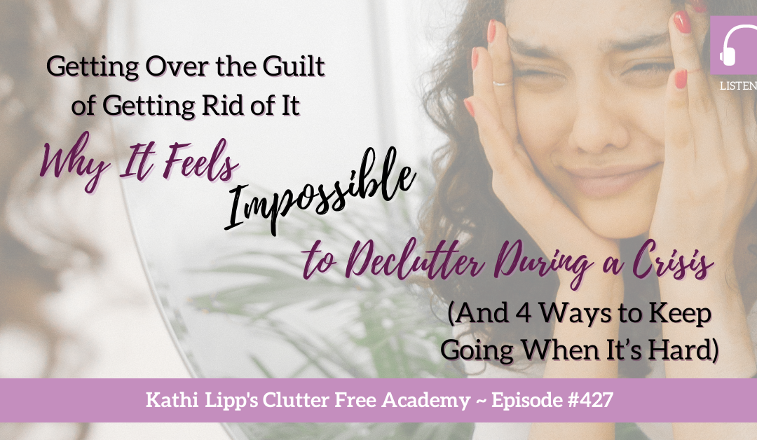 427 Getting Over the Guilt of Getting Rid of It: Why It Feels Impossible to Declutter During a Crisis (And 4 Ways to Keep Going When It's Hard)