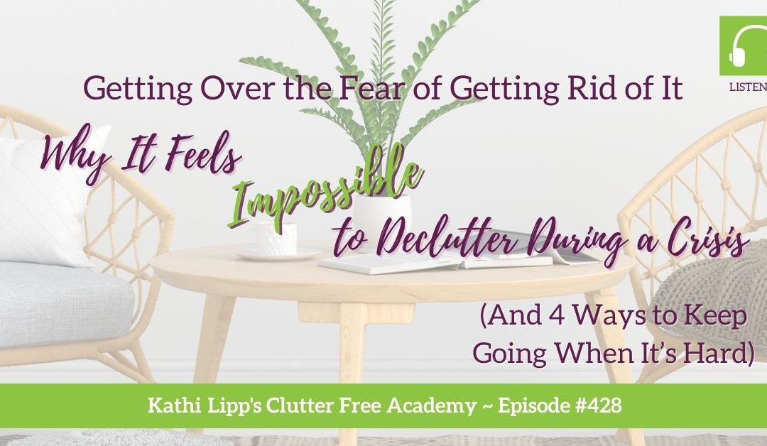 428 Getting Over the Fear of Getting Rid of It: Why It Feels Impossible to Declutter During a Crisis (And 4 Ways to Keep Going When It's Hard)