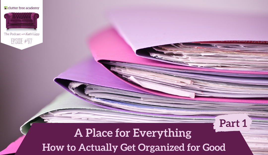 477 A Place for Everything How to Actually Get Organized for Good Part 1