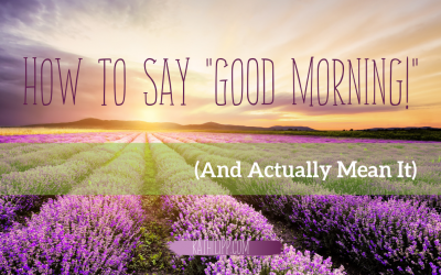 "How to Say ""Good Morning!"" (And Actually Mean It)"