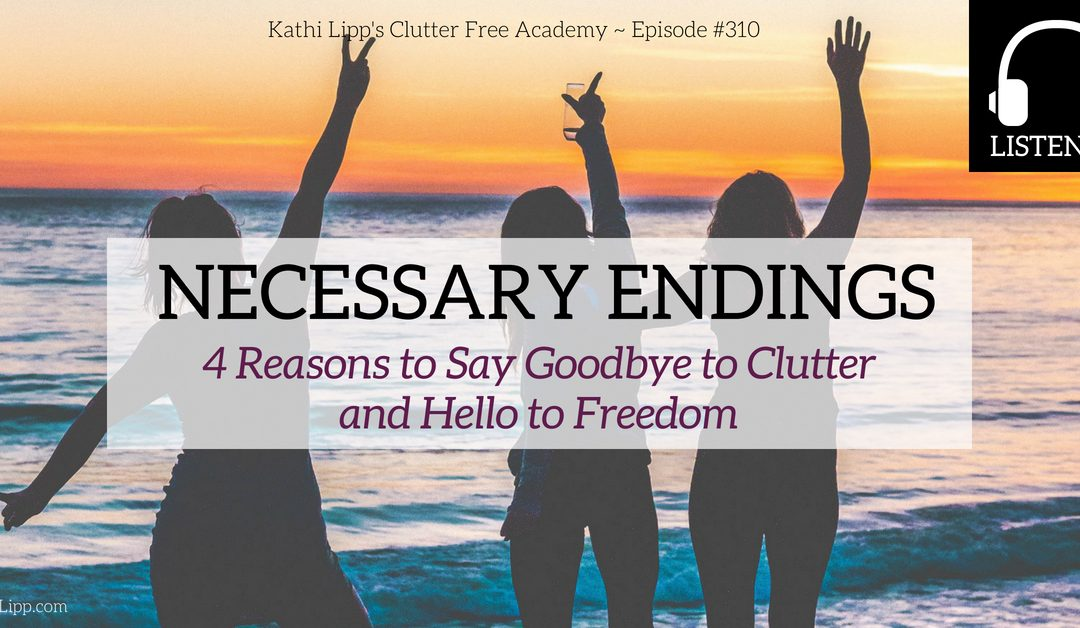 Episode #310: NECESSARY ENDINGS- 4 Reasons to Say Goodbye to Clutter and Hello to Freedom