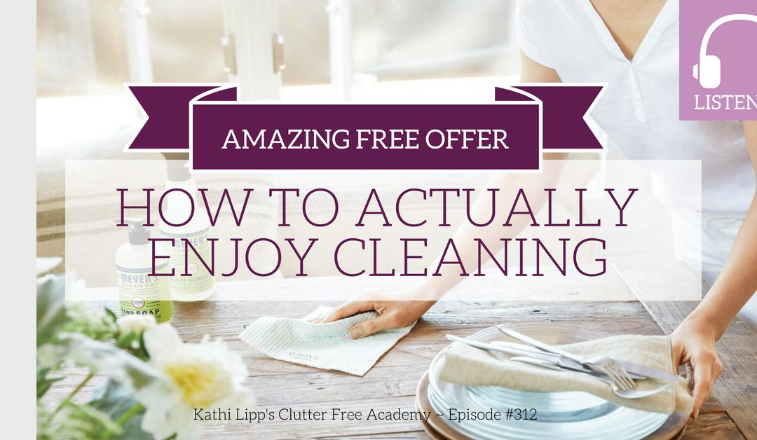 Episode 312- How to Actually Enjoy Cleaning (and an Amazing Free Offer Just for Our Listeners)