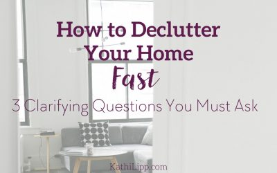 How to Declutter Your Home Fast: 3 Clarifying Questions You Must Ask