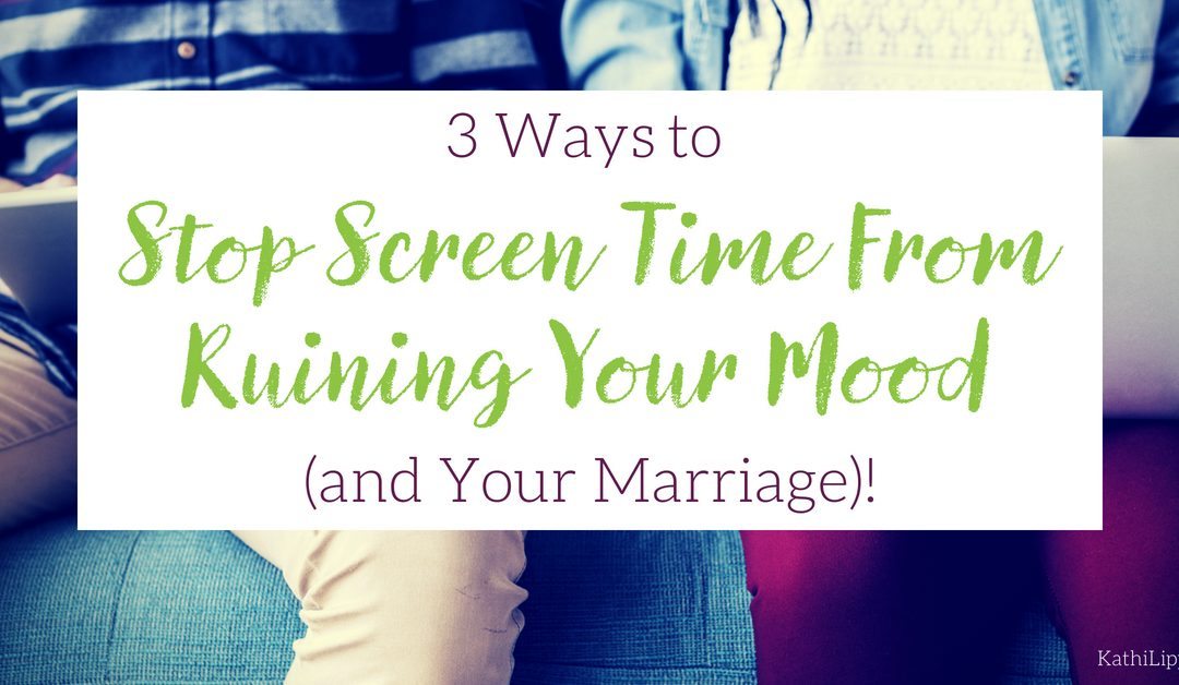 3 Ways to Stop Screen Time from Ruining Your Mood — and Your Marriage!