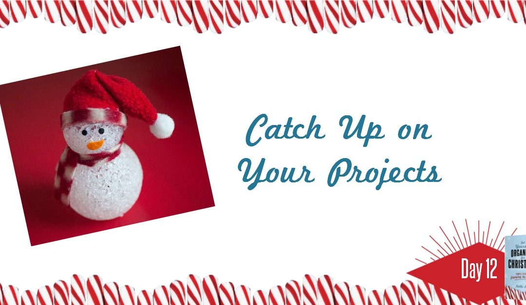 Get Yourself Organized for Christmas Project 12: Catch up on Your Projects